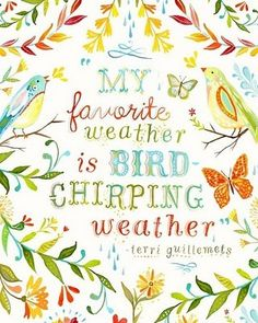 """My favorite weather is bird-chirping weather."" Especially in the morning before you have looked outside...it's a guarantee that the sun is already shining!"
