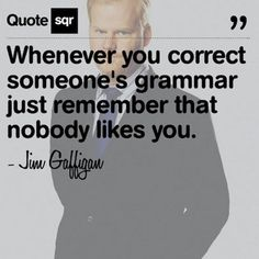 I am aware that people do not like to have their grammar corrected. Jim Gaffigan is probably quite right! Too bad for them I don't like bad grammar :p