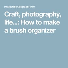 Craft, photography, life...: How to make a brush organizer