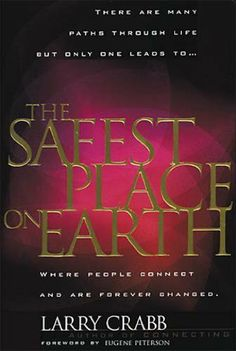 The Safest Place on Earth: Where People Connect and Are Forever Changed by Larry Crabb