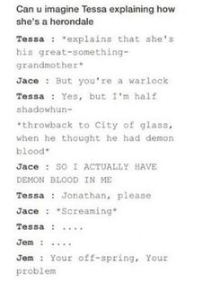 I can imagine this happening and it will funny and sad to watch. Fun on Jem's part but sad because how hard it's going to be for both Tessa and Jace especially when Jace can be so stubborn that i imagine him hurting her feelings in so way and not letting her finish explaining everything.➰