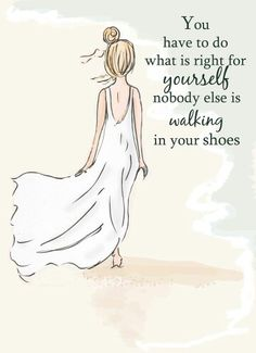 """Great quote. """"You have to do what is right for yourself, nobody else is walking in your shoes."""""""