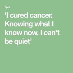 'I cured cancer. Knowing what I know now, I can't be quiet'