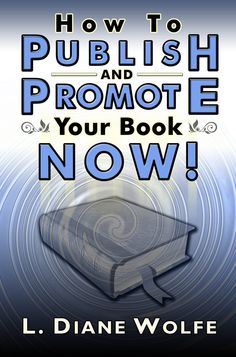 How To Publish and Promote Your Book Now!  By L. Diane Wolfe