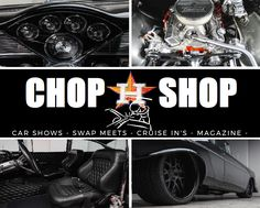 CHOP SHOP MAGAZINE COVERS AUTOMOTIVE AFTERMARKET SHOPS, CAR CLUBS, CAR SHOWS, CRUISE IN'S,WATER EVENTS, HIGH PROFILE BEAUTY & BARBER SHOPS, AND ANY EVENT(S) DEALING WITH CUSTOM CLASSIC CARS. WE COVER EVENTS IN THE STATE OF TEXAS, AND ASPIRE TO NETWORK OUTSIDE THE STATE OF TEXAS VERY SOON. OUR GOAL IS TO SYNCHRONIZE THE WORLD OF TEXAS AUTOMOTIVE AFTERMARKET CUSTOMIZATION. VISIT OUR CAR SHOWS OR CRUISE IN'S VIA CHOPSHOPMAGAZINE.COM