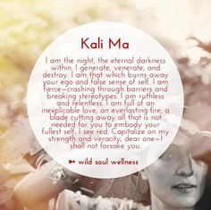 Kali Ma is an energy that lives within us all. She is the Dark Goddess of the Hindu tradition. She is both a mother creatress, as well as a fierce destroyer. Her wisdom is wild and primeval, the embodied Shakti. She is the divine form of Mother Nature herself.