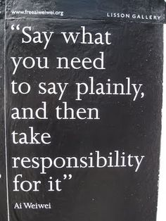 Say what you need to say plainly, and then take responsibility for it. -Al Weiwei
