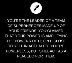 You're the leader of a team of superheroes made up of your friends. You claimed that your power is amplifying the powers of people close to you. In actuality, you're powerless, but still act as a placebo for them.