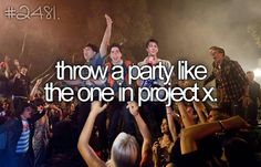 Throw a party like the one in project x #bucketlist