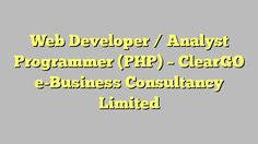Web Developer / Analyst Programmer (PHP) - ClearGO e-Business Consultancy Limited