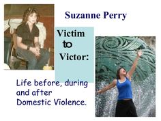 Suzanne Perry was victimized by her husband for over 20 years. Today she speaks to educate the public about the profiles of abusers and abused, and encourages victims to gain the courage to get out.
