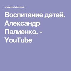 Воспитание детей. Александр Палиенко. - YouTube