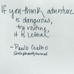 """""""If you think adventure is dangerous, try routine, it is lethal."""" ~ Paulo Coelho {via elephant journal on Instagram}"""