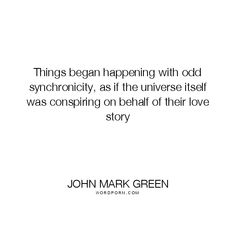 "John Mark Green - ""Things began happening with odd synchronicity, as if the universe itself"". poetry, romantic, love-quotes, universe, love-story, soulmates, synchronicity, soul-mates, twin-flames, love, synchronistic-events"