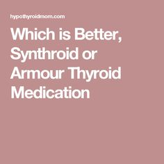 Which is Better, Synthroid or Armour Thyroid Medication