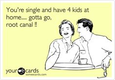 You're single and have 4 kids at home..... gotta go, root canal !!