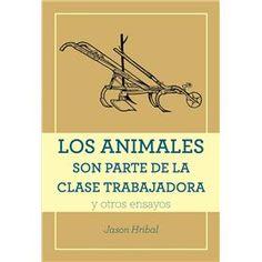 Los animales son parte de la clase trabajadora y otros ensayos, Jason Hribal.