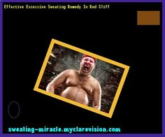 Effective Excessive Sweating Remedy In Red Cliff 173235 - Your Body to Stop Excessive Sweating In 48 Hours - Guaranteed!