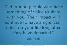 Get around people who have something of value to share with you. Their impact will continue to have a significant effect on your life long after they have departed.