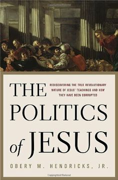 The Politics of Jesus: Rediscovering the True Revolutionary Nature of Jesus' Teachings and How They Have Been Corrupted by Obery Hendricks. $11.56. 384 pages. Publisher: Image (August 29, 2006)