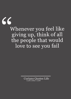 Whenever you feel like giving up, think of all the people that would love to see you fail.