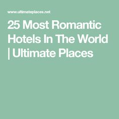 25 Most Romantic Hotels In The World | Ultimate Places