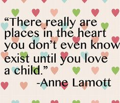 """""""There really are places in the heart you don't even know exist until you love a child."""" --Anne Lamott"""