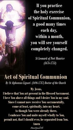 """If you practice the holy exercise of Spiritual Communion, a good many times each day, within a month, you will see yourself completely changed."" St Leonard of Port Maurice OFM Act of Spiritual Communion By St Alphonsus Liguori Doc Prayer Scriptures, Faith Prayer, God Prayer, Faith In God, True Faith, Prayer Book, Catholic Beliefs, Catholic Quotes, Religious Quotes"
