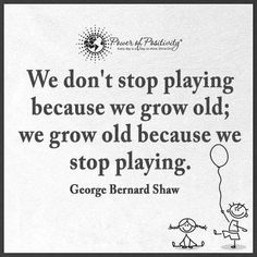We don't stop playing because we grow old; we grow old because we stop playing. O Words, Wise Words, Love Me Quotes, Great Quotes, George Bernard Shaw, Dont Stop, Power Of Positivity, Celebration Quotes, Always Learning