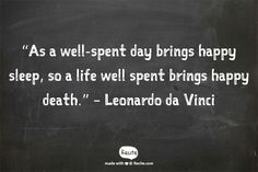 """""""As a well-spent day brings happy sleep, so a life well spent brings happy death."""" – Leonardo da Vinci -