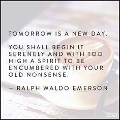"""""""Tomorrow is a new day. You shall begin it serenely and with too high a spirit to be encumbered with your old nonsense."""" ~Ralph Waldo Emerson ...."""