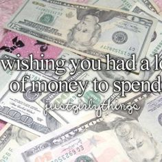 money.. Just girly things <3