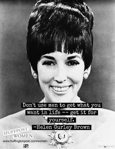 don't use men to get what you want in life -- get it for yourself. - Helen Gurley Brown quote