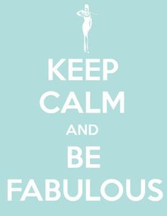 Keep Calm & be fab ;)