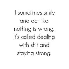 I sometimes smile and act like nothing is wrong. It's called dealing with shit and stay strong.