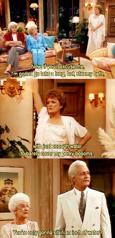 "{The Golden Girls} ~ Blanche - ""Now, if you'll excuse me, I'm gonna go take a long, hot, steaming, abth, with just enough water to barely cover my perky bosoms."" ~ Sophia - ""You're only gonna sit in an inch of water?"""