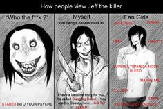 Stupid fangirls. Jeff is a crazy killer, he is killing people! He can't love. He doesn't feel any emotions. If you met him, he would kill you! Do you understand?! (Because I don't think so)
