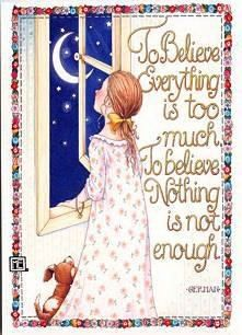 To believe everthing is too much. To believe nothing is not enough. -Mary Engelbreit