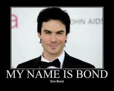 My name is Bond Sire Bond..Lol
