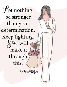 """Let nothing be stronger than you determination. Keep fighting. You will make it through this."""