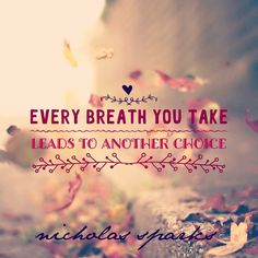 """Every breath you take leads to another choice.""  - Nicholas Sparks quote"
