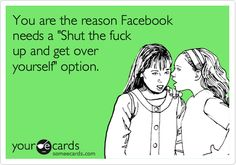 You+are+the+reason+Facebook+needs+a+'Shut+the+fuck+up+and+get+over+yourself'+option.
