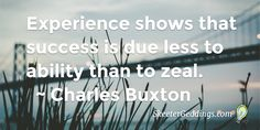 Experience shows that success is due less to ability than to zeal.     ~ Charles Buxton