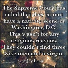 """""""The Supreme Court has ruled that they cannot have a nativity scene in Washington, D.C. This wasn't for any religious reasons. They couldn't find three wise men and a virgin."""" ~ Jay Leno #quote"""