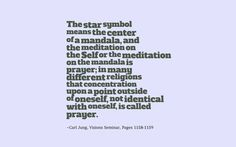 The star symbol means the center of a mandala, and the meditation on the Self or the meditation on the mandala is prayer; in many different religions that concentration upon a point outside of oneself, not identical with oneself, is called prayer. ~Carl Jung, Visions Seminar, Pages 1158-1159