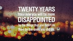 Twenty years from now you will be more disappointed by the things that you didn't do than by the ones you did do. - Mark Twain Eye Opening…