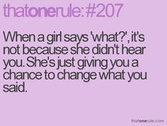 When a girl says what, its not b/c she cant hear you shes giving you a chance to change what you said.