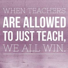 """""""when teachers are allowed to just teach, we all win."""""""