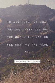 Trials teach us what we are; they dig up the soil, and let us see what we are made of. - Charles Spurgeon | Carmelle made this with Spoken.ly