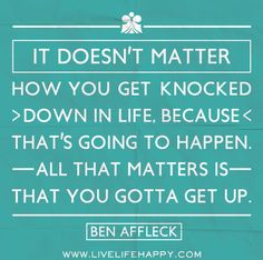 It doesn't matter how you get knocked down in life, because that's going to happen. All that matters is that you gotta get up. -Ben Affleck